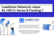 Logistics Startup Loadshare Networks raises Rs 100 Cr in Series B Funding